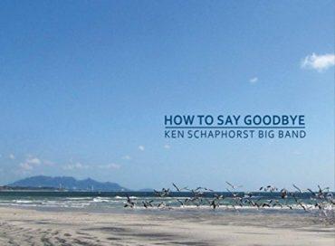 Ken Schaphorst Big Band: How to Say Goodbye (JCA)