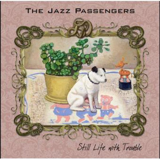 """The Jazz Passengers: """"Still Life With Trouble"""""""