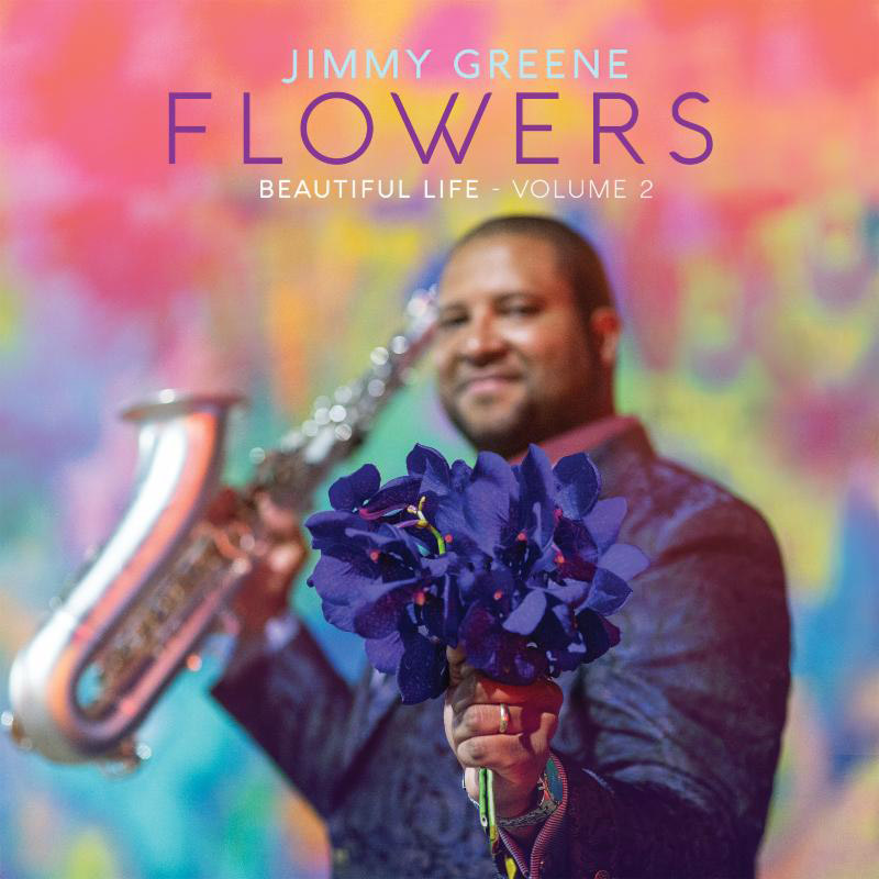 "Jimmy Greene: ""Flowers: Beautiful Life—Volume 2"""