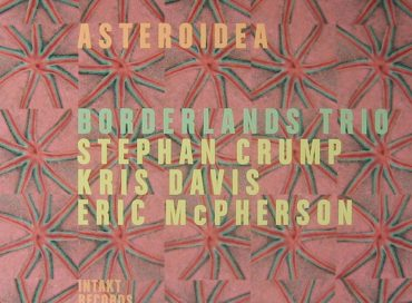 Borderlands Trio – Stephan Crump/Kris Davis/Eric McPherson: Asteroidea (Intakt)