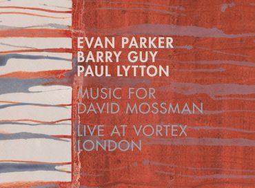 Evan Parker/Barry Guy/Paul Lytton: Music for David Mossman: Live at Vortex London (Intakt)