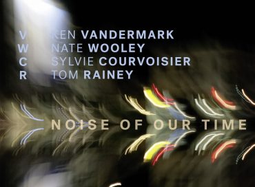 Ken Vandermark/Nate Wooley/Sylvie Courvoisier/Tom Rainey: Noise of Our Time (Intakt)