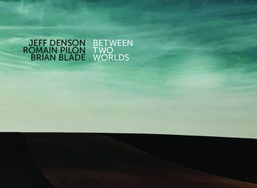 Jeff Denson/Romain Pilon/Brian Blade: Between Two Worlds (Ridgeway)