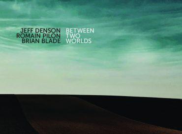 Jeff Denson/Romain Pilon/Brian Blade, Between Two Worlds