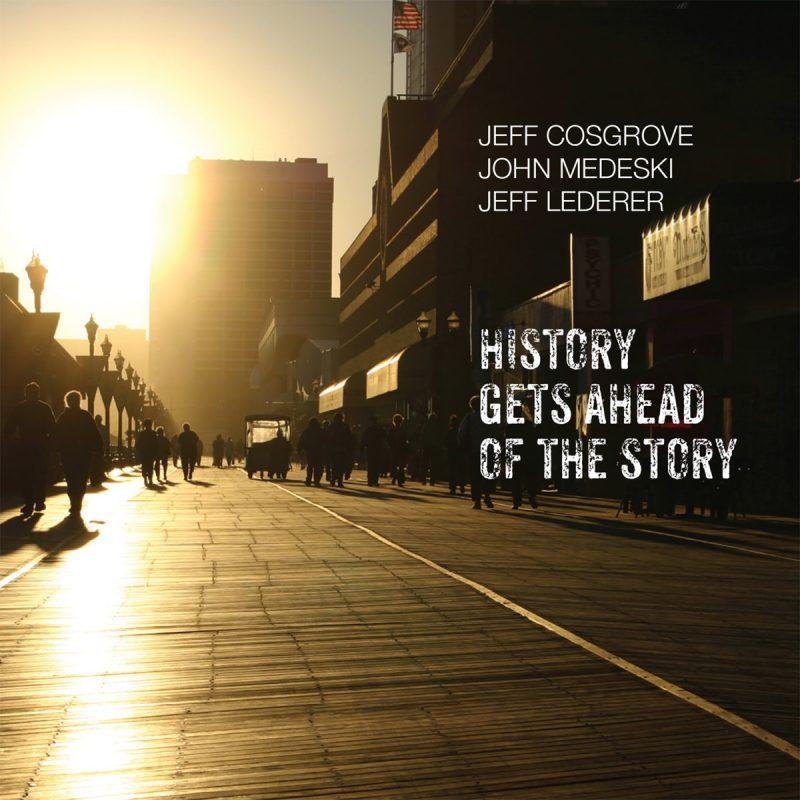 Jeff Cosgrove/John Medeski/Jeff Lederer: History Gets Ahead of the Story