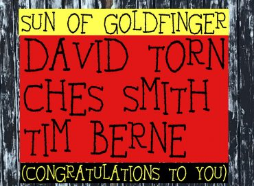 David Torn/Tim Berne/Ches Smith: Sun of Goldfinger (Congratulations to You) (Screwgun)